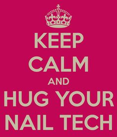 KEEP CALM AND HUG YOUR NAIL TECH - I totally do! Tao is the best! :)