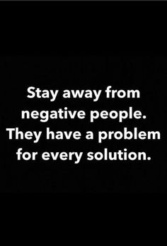 Stay away from negative people... wise words