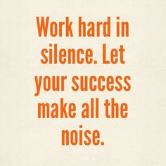 Work hard in silence. Let your success make all the noise.  #Quotes   #WorkHardInSilence   #Success