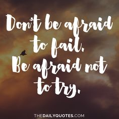 Don't be afraid to fail. Be afraid not to try. thedailyquotes.com