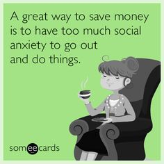 A great way to save money is to have too much social anxiety to go out and do things.