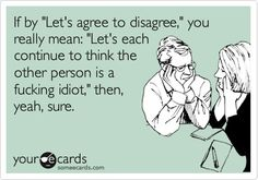 Funny Somewhat Topical Ecard: If by Lets agree to disagree, you really mean: Lets each continue to think the other person is a fucking idiot, then, yeah, sure.
