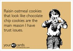 Funny Confession Ecard: Raisin oatmeal cookies that look like chocolate chip cookies are the main reason I have trust issues.