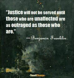 """Justice will not be served until those who are unaffected are as outraged as those who are."" ~ Benjamin Franklin http://www.pinterest.com/MichaelDunar/"