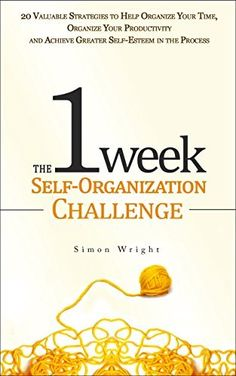 The 1 Week Self-Organization Challenge: 20 Valuable Strategies to Help Organize Your Time, Organize Your Productivity and Achieve Greater Self-Esteem in ... achievement, self esteem, setting goals) by Simon Wright, http://www.amazon.com/dp/B00ML6LMWG/ref=cm_sw_r_pi_dp_yu--tb10JVK9B