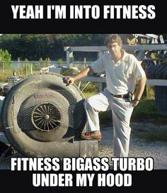 Yeah I'm into fitness, fitness bigass turbo under my hood. - gearhead meme