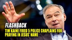 "Flashback From 2008 Virginia Governor Tim Kaine is defending why his administration forced the sudden resignation of five Virginia State Police Chaplains because they prayed publicly ""in Jesus' name."" Police Superintendent Col. W. Steven Flaherty single-handedly created then enforced a strict ""non-sectarian"" prayer policy at all public gatherings, censoring and excluding Christian prayers, then accepted the resignation of five chaplains who refused to deny Jesus or violate their conscience…"
