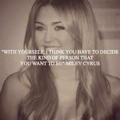 """""""With yourself, I think you have to decide the kind of person that you want to be."""" -Miley Cyrus Shes like my idol. Such an inspiration ❤❤ She Quotes, Lyric Quotes, Qoutes, Lyrics, Favorite Quotes, Best Quotes, Happy Quotes, Favorite Things, Cool Words"""