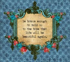 Be brave enough to hold on to the hope that life will be beautiful again.