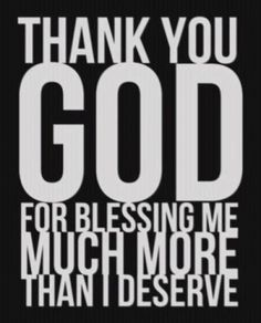 Thank you, God, for blessing me much more than I deserve!