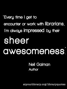 Every time I get to encounter or work with librarians, I'm always impressed by their sheer awesomeness.  - Neil Gaiman