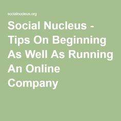 Social Nucleus - Tips On Beginning As Well As Running An Online Company