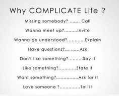 Why COMPLICATE Life?  Missing somebody...call  Wanna meet up?...invite  Wanna be understood?... explain  Have questions?...say it  Don't like something?...state it  Want something?...ask for it  Love someone?...tell it