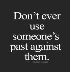 F**k no.. People learn and grow. It's in the past and it's in the past for a reason. It's there it happened and you can not change it. Just learn from it and don't do it twice.  Everyone has a past. Nobody for be judged for living..
