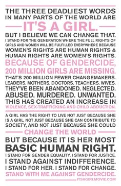 """Because of [femicide], 200 million girls are missing. That's 200 millon fewer changemakers. Leaders. Mothers. Doctors. Teachers...A girl has a right to live not just because she is a girl, not just because she can contribute society, and not just because she could change the world. But because it is her most basic human right."""