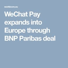 WeChat Pay expands into Europe through BNP Paribas deal