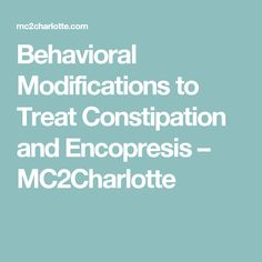 Behavioral Modifications to Treat Constipation and Encopresis – MC2Charlotte