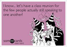 I know... let's have a class reunion for the few people actually still speaking to one another!