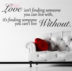Love Wall Decals: Love Isn't Finding Someone You Can Live With, It's Finding Someone You Can't Live Without. ............ Get Wall Decals at Amazon from Wall Decals Quotes Store
