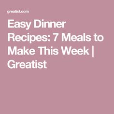 Easy Dinner Recipes: 7 Meals to Make This Week | Greatist