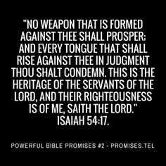 """No weapon that is formed against thee shall prosper; and every tongue that shall rise against thee in judgment thou shalt condemn. This is the heritage of the servants of the LORD, and their righteousness is of me, saith the LORD."" Isaiah 54:17. (KJV) http://2.bible.promises.tel  Share Christian Graphics of this Bible Verse: https://robertwoeger.wordpress.com/powerful-bibles-promises-2-isaiah-5417-christian-graphics/  Powerful Bible Promises 2 - Isaiah 54:17 - Christian Video   View more…"