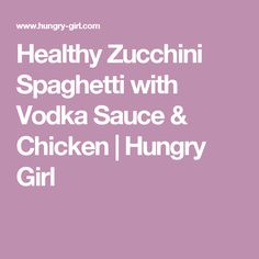 Healthy Zucchini Spaghetti with Vodka Sauce & Chicken | Hungry Girl