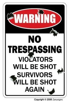 """NO TRESPASSING ~Novelty Sign~ Violators Will Be Shot by ZANYSIGNS. $3.99. Brand New Sign. Perfect for Indoor or Outdoor use. Top Quality Product. The Perfect Gift for any Occasion. Made in the U.S.A.. BRAND NEW SIGN!! 12"""" tall and 8"""" wide sign. Our novelty signs are made from outdoor durable plastic with professional grade vinyl graphics. These signs will never rust or fade, perfect inside or out (4-5 years outdoors)! The sign has round corners and a hole pre-drilled for easy mou..."""