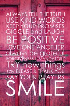 Always tell the truth. Use kind words. Keep your promises. Giggle and laugh. Be positive. Love one another. Always be grateful. Forgiveness is mandatory. Try new things. Say please and thank you. Say your prayers. Smile.