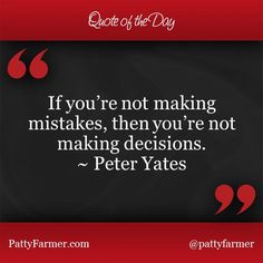 """""""If you're not making mistakes, then you're not making decisions."""" ~ Peter Yates"""
