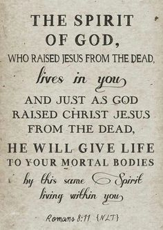 """faithful-in-christ: """"Romans (NLT) The Spirit of God, who raised Jesus from the dead, lives in you. And just as God raised Christ Jesus from the dead, he will give life to your mortal bodies by. Bible Verses Quotes, Bible Scriptures, Faith Quotes, Godly Quotes, Prayer Verses, Bible Teachings, Prayer Cards, God Is, Word Of God"""