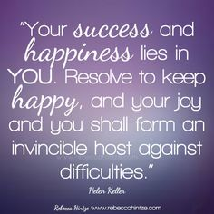 """Your success and happiness lies in you. Resolve to keep happy, and your joy and you shall form an invincible host against difficulties."" Helen Keller"
