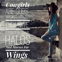 Cowgirls are god's wildest angels. They have cowboy hats for halos and horses for wings.