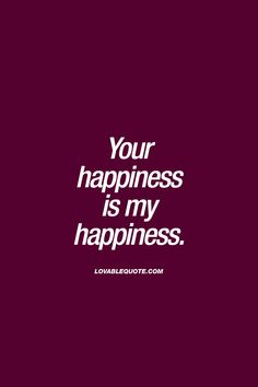 Yours happiness is ma happiness