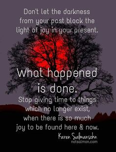 Don't let the darkness from your past block the light of joy in your present.