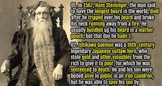 1. In 1567, Hans Steininger, the man said to have the longest beard in the world, died after he tripped over his beard and broke his neck running away from a fire. He usually bundled up his beard in a leather pouch, but that day he hadn't.