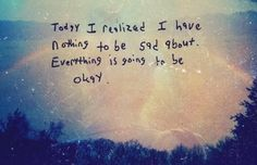Today I realized I have nothing to be sad about. Everything is going to be okay. | Anonymous ART of Revolution