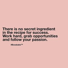 There is no secret ingredient in the recipe for success. Work hard, grab opportunities and follow your passion.