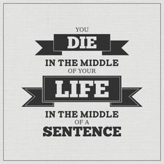 """""""You die in the middle of your life, in the middle of a sentence."""""""