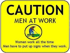 Caution! Men at work. Women work all the time. Men have to put up signs when they work. ;-)