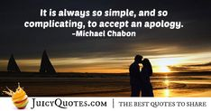 """""""It is always so simple, and so complicating, to accept an apology. Daily Quotes, Best Quotes, Apologizing Quotes, Michael Chabon, Saying Sorry, How To Apologize, Jokes Quotes, Be Yourself Quotes, Picture Quotes"""