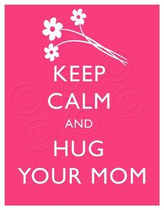 Keep Calm and Hug Your Mom. A Mom Hug solves everything! Great Quotes, Quotes To Live By, Me Quotes, Inspirational Quotes, Friend Quotes, Motivational Quotes, Keep Calm Posters, Keep Calm Quotes, I Love You Mom