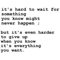 It's hard to wait for something you know might never happen, but it's even harder to give up when you know it's everything you want.