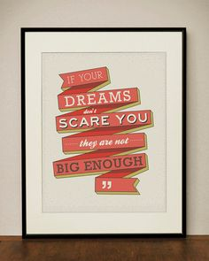 """""""If your dreams don't scare you, they are not big enough."""