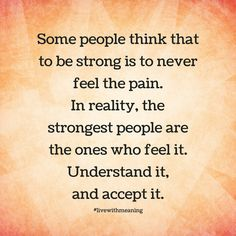 Some people think that to be strong is to never feel the pain.  In reality, the strongest people are the ones who feel it.  Understand it, and accept it.