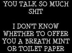 Have both. Maybe you can wipe the shit off your teeth with the tp and the n freshen your stank breath after.