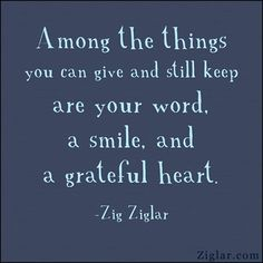 Among the things you can give and still keep are your word, a smile, and a grateful heart. - Zig Ziglar