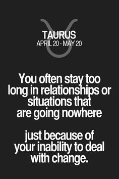 You often stay too long in relationships or situations that are going nowhere just because of your inability to deal with change. Taurus | Taurus Quotes | Taurus Horoscope | Taurus Zodiac Signs