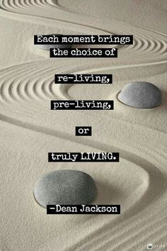 Each moment brings a choice of re-living, pre-living or truly living. -Dean Jackson