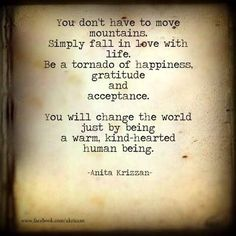 You don't have to move mountains Simply fall in love with life. Be a tornado of happiness and gratitude. You will change the world just by being a warm, kind-hearted human being.