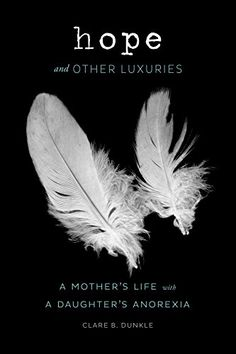 Hope and Other Luxuries: A Mother's Life with a Daughter's Anorexia eBook: Clare B. Dunkle: Amazon.ca: Kindle Store